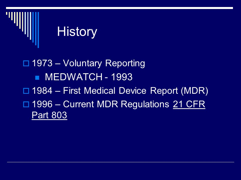 Medical Device Reporting: Purpose Allows for traceability of certain devices to the user level Allows FDA to identify & monitor significant medical device adverse events so that they can be detected and corrected quickly Provides early warning of imminent public health problems