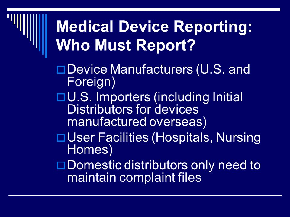 Medical Device Reporting: Who Must Report? Device Manufacturers (U.S. and Foreign) U.S. Importers (including Initial Distributors for devices manufact