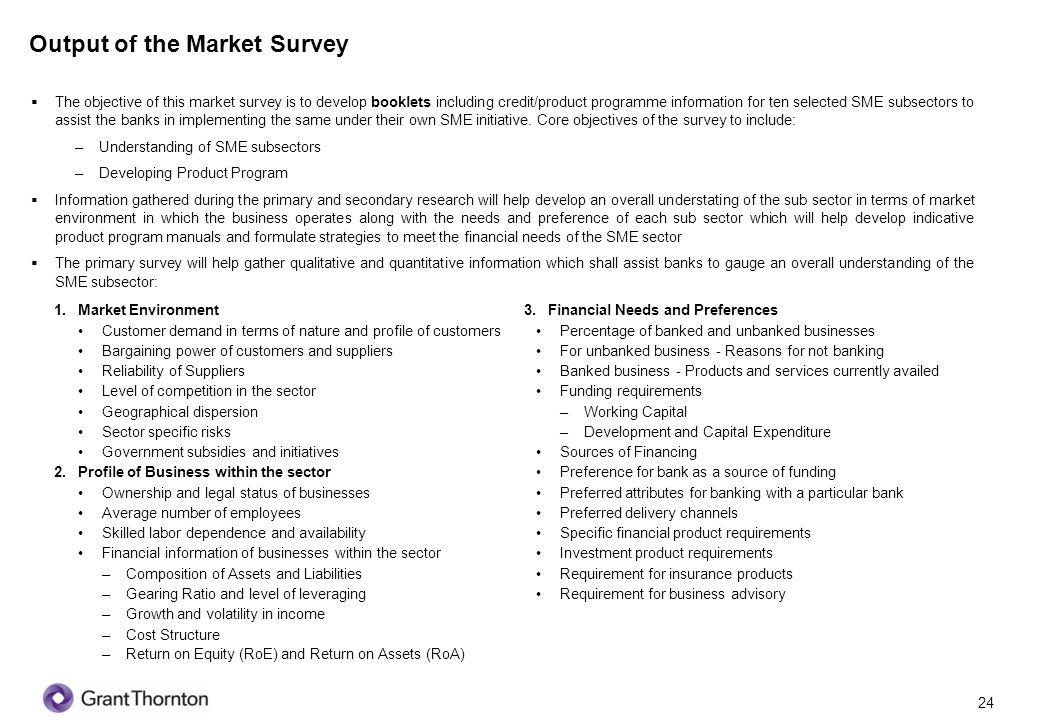 25 Output of the Market Survey Based on the above information and analysis, our team will design indicative product program templates suited for each segment which shall include the following: 1.Eligibility Criteria Customer Profile and Age Years in Business Geographical Location Credit worthiness attributes Key Success factors Benchmark Ratios –Gearing Ratio –Interest Coverage Ratio –Debt Service Coverage Ratio 2.Terms and Conditions Document Checklist Collateral / Security requirements Processing fee charges Early settlement options Overdue payment mechanism 3.Product Features Tenure Loan Limit Drawdown and repayment mechanism Indicative markup charges Penalties 4.Risk Parametres of the Sector Assessment of credit profile of the sector based on existing market dynamics Future economic outlook of the sector Business maturity/market presence of the sector Legislative obligations relative to the sector Availability of expedient legal recourse