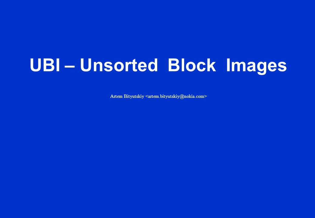 Create UBI volume C - size 20 logical eraseblocks Re-size volume B to 10 logical eraseblocks Create UBI volume A – size 10 logical eraseblocksCreate UBI volume B - size 15 logical eraseblocks Delete UBI volume ARe-size volume C to 40 logical eraseblock Logical Volumes MTD device (physical flash) Volume A UBI provides logical volumes instead of MTD partitions UBI volumes are in a way similar to LVM volumes UBI volumes may be dynamically created, deleted and re-sized Volume BVolume CVolume BVolume C … and so on