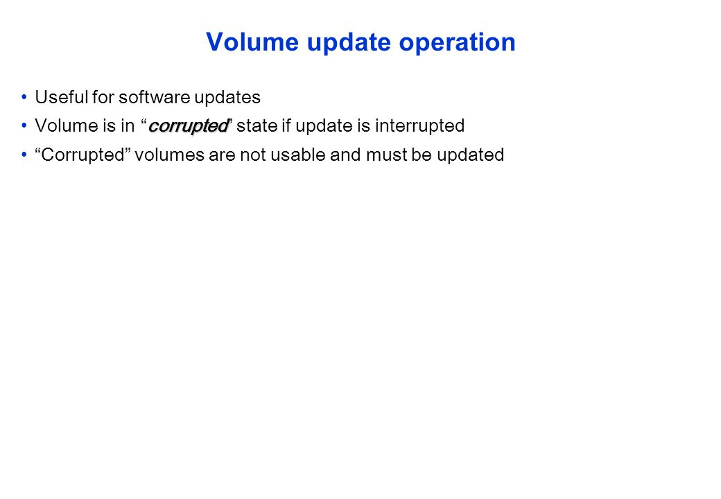 Volume update operation Useful for software updates corruptedVolume is in corrupted state if update is interrupted Corrupted volumes are not usable an
