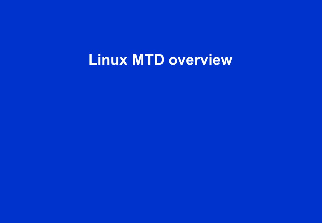 MTD overview MTD stands for Memory Technology Devices MTD is a Linux subsystem ( drivers/mtd/ ) MTD provides uniform access to various flash devices MTD provides a generic API for that MTD provides an MTD device abstraction NANDNORDataFlashAG-ANDOneNANDECCd NOR MTD device, MTD API JFFS2character device (/dev/mtd0)