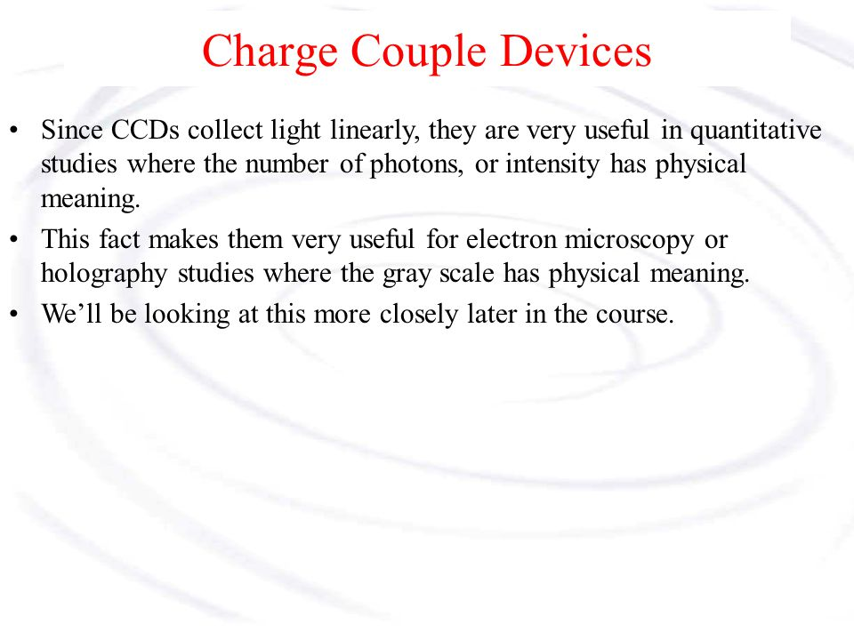 Charge Couple Devices Because the CCD collects light linearly, it has a simple transfer function, Ta, ideally given as, where k and I o are constants and I is the intensity of the light on the detector, which is the forcing function of a 1 st order measurement system having a ramp input.