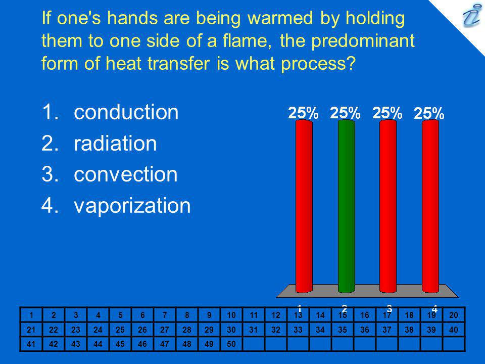 If one's hands are being warmed by holding them to one side of a flame, the predominant form of heat transfer is what process? 12345678910111213141516