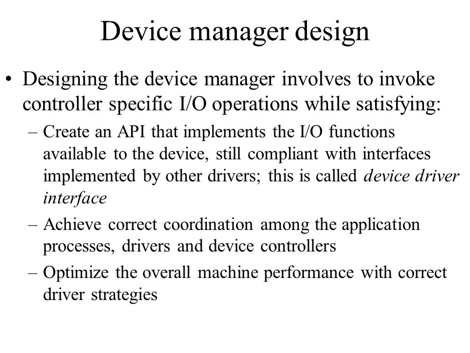 Device manager design Designing the device manager involves to invoke controller specific I/O operations while satisfying: –Create an API that impleme