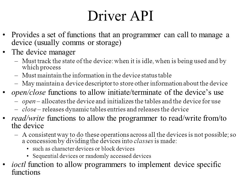Driver API Provides a set of functions that an programmer can call to manage a device (usually comms or storage) The device manager –Must track the st