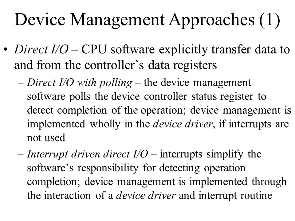 Device Management Approaches (1) Direct I/O – CPU software explicitly transfer data to and from the controllers data registers –Direct I/O with pollin