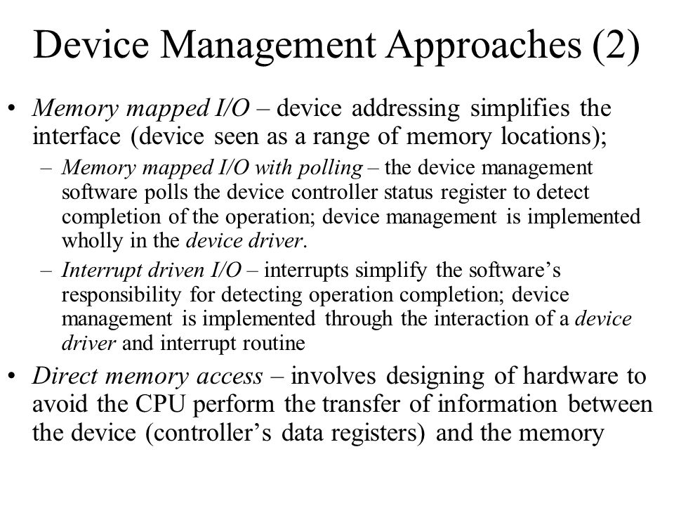 Device Management Approaches (2) Memory mapped I/O – device addressing simplifies the interface (device seen as a range of memory locations); –Memory