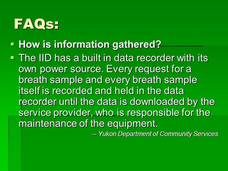 FAQs: How is information gathered? How is information gathered? The IID has a built in data recorder with its own power source. Every request for a br
