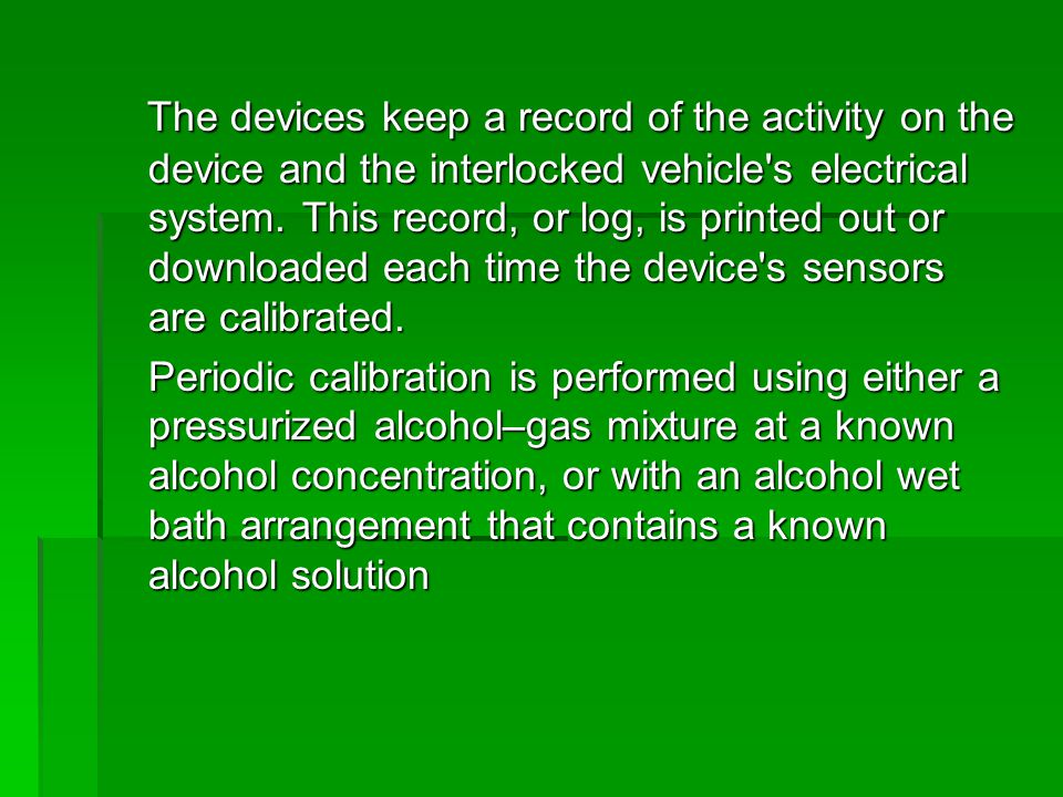 The devices keep a record of the activity on the device and the interlocked vehicle's electrical system. This record, or log, is printed out or downlo