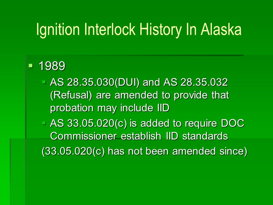 Ignition Interlock History In Alaska 1989 1989 AS 28.35.030(DUI) and AS 28.35.032 (Refusal) are amended to provide that probation may include IID AS 2