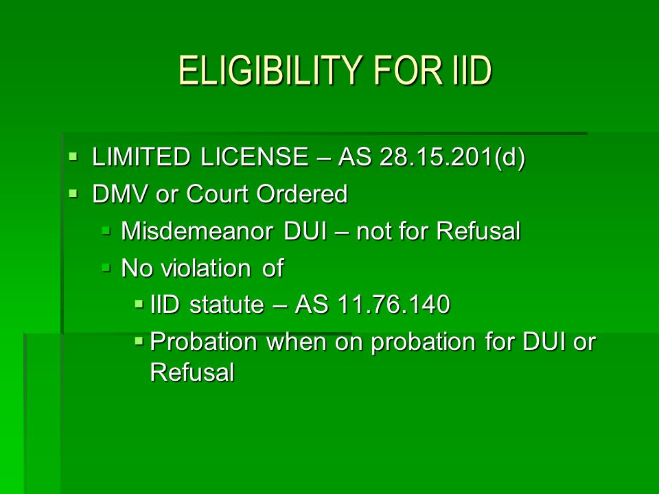 ELIGIBILITY FOR IID LIMITED LICENSE – AS 28.15.201(d) LIMITED LICENSE – AS 28.15.201(d) DMV or Court Ordered DMV or Court Ordered Misdemeanor DUI – no