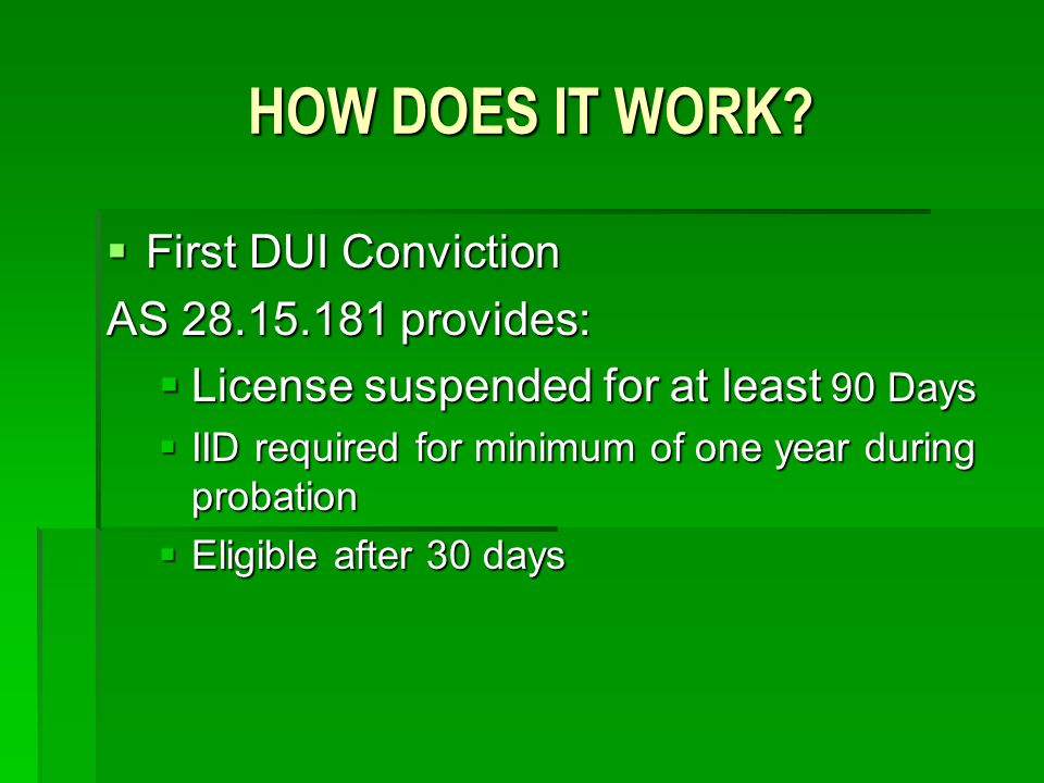 HOW DOES IT WORK? First DUI Conviction First DUI Conviction AS 28.15.181 provides: License suspended for at least 90 Days License suspended for at lea