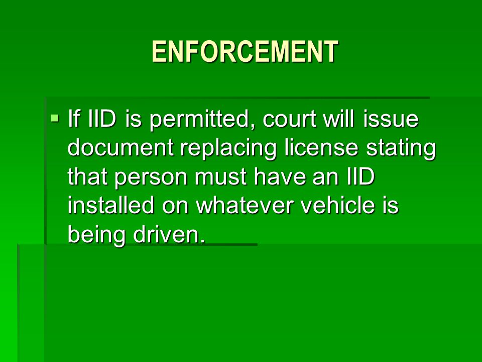 ENFORCEMENT If IID is permitted, court will issue document replacing license stating that person must have an IID installed on whatever vehicle is bei