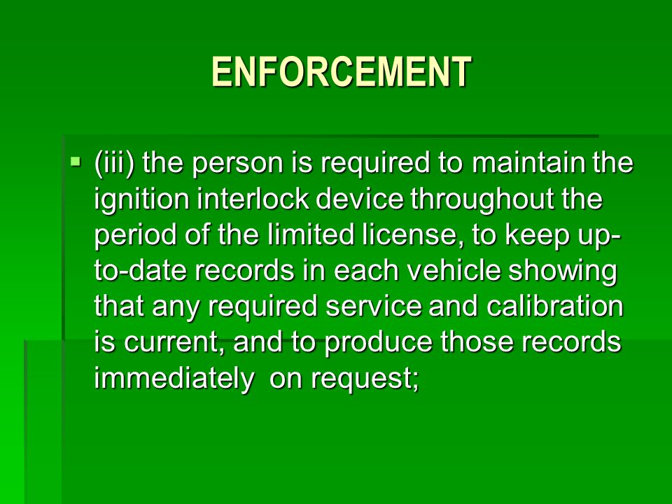 ENFORCEMENT (iii) the person is required to maintain the ignition interlock device throughout the period of the limited license, to keep up- to-date r
