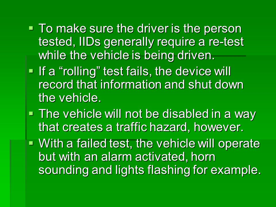 To make sure the driver is the person tested, IIDs generally require a re-test while the vehicle is being driven. To make sure the driver is the perso
