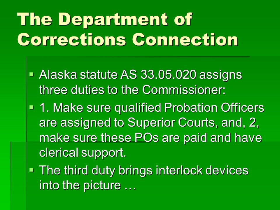 The Department of Corrections Connection Alaska statute AS 33.05.020 assigns three duties to the Commissioner: Alaska statute AS 33.05.020 assigns thr