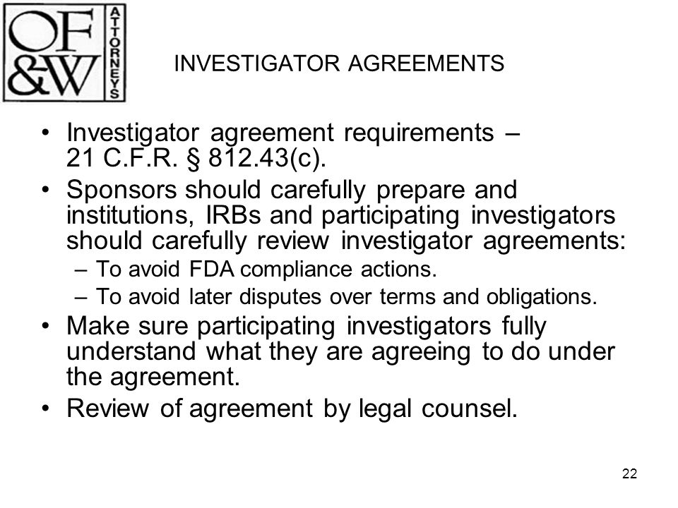 22 INVESTIGATOR AGREEMENTS Investigator agreement requirements – 21 C.F.R. § 812.43(c). Sponsors should carefully prepare and institutions, IRBs and p