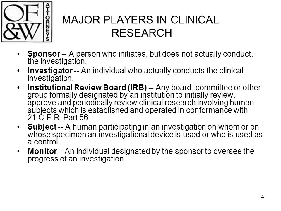 4 MAJOR PLAYERS IN CLINICAL RESEARCH Sponsor -- A person who initiates, but does not actually conduct, the investigation. Investigator -- An individua