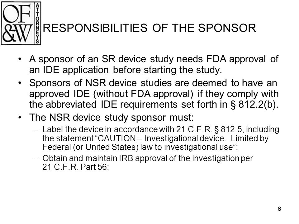 6 RESPONSIBILITIES OF THE SPONSOR A sponsor of an SR device study needs FDA approval of an IDE application before starting the study. Sponsors of NSR