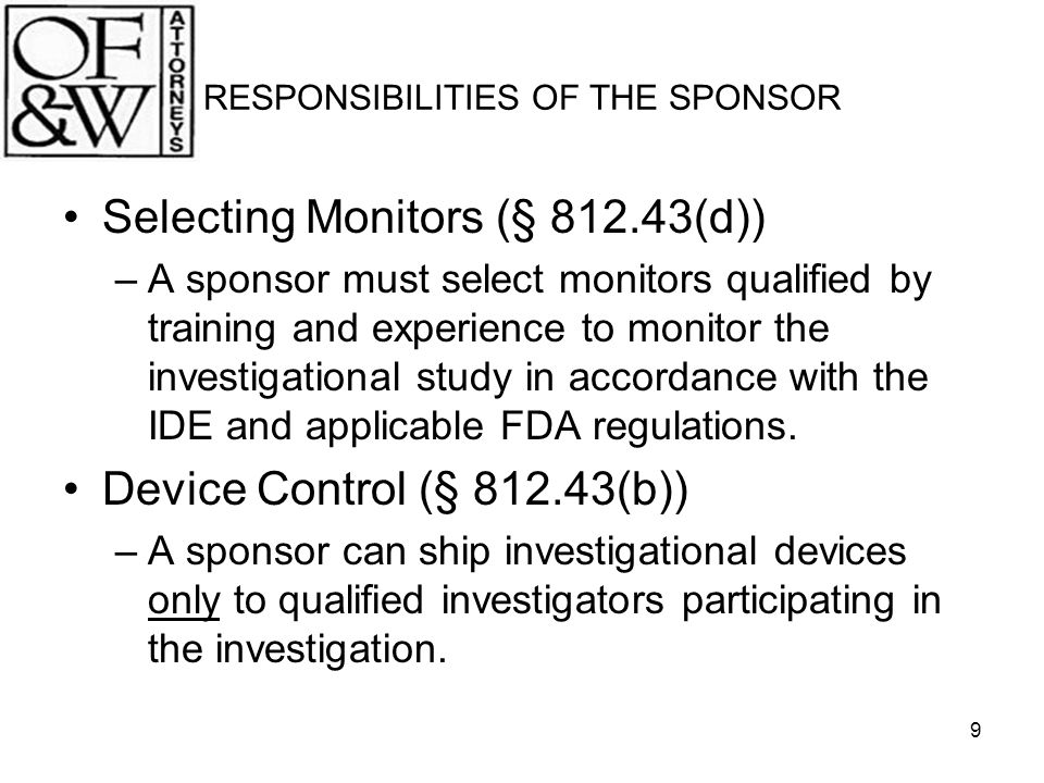 10 RESPONSIBILITIES OF THE SPONSOR Investigator Agreements (§ 812.43(c)) –A sponsor must obtain a signed agreement from each participating investigator that includes certain regulatory commitments.