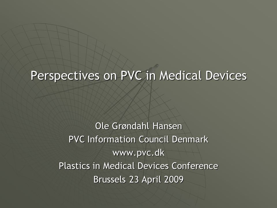 Perspectives on PVC in Medical Devices Ole Grøndahl Hansen PVC Information Council Denmark www.pvc.dk Plastics in Medical Devices Conference Brussels 23 April 2009