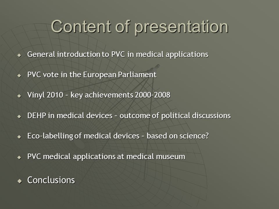Content of presentation General introduction to PVC in medical applications General introduction to PVC in medical applications PVC vote in the European Parliament PVC vote in the European Parliament Vinyl 2010 – key achievements 2000-2008 Vinyl 2010 – key achievements 2000-2008 DEHP in medical devices – outcome of political discussions DEHP in medical devices – outcome of political discussions Eco-labelling of medical devices – based on science.