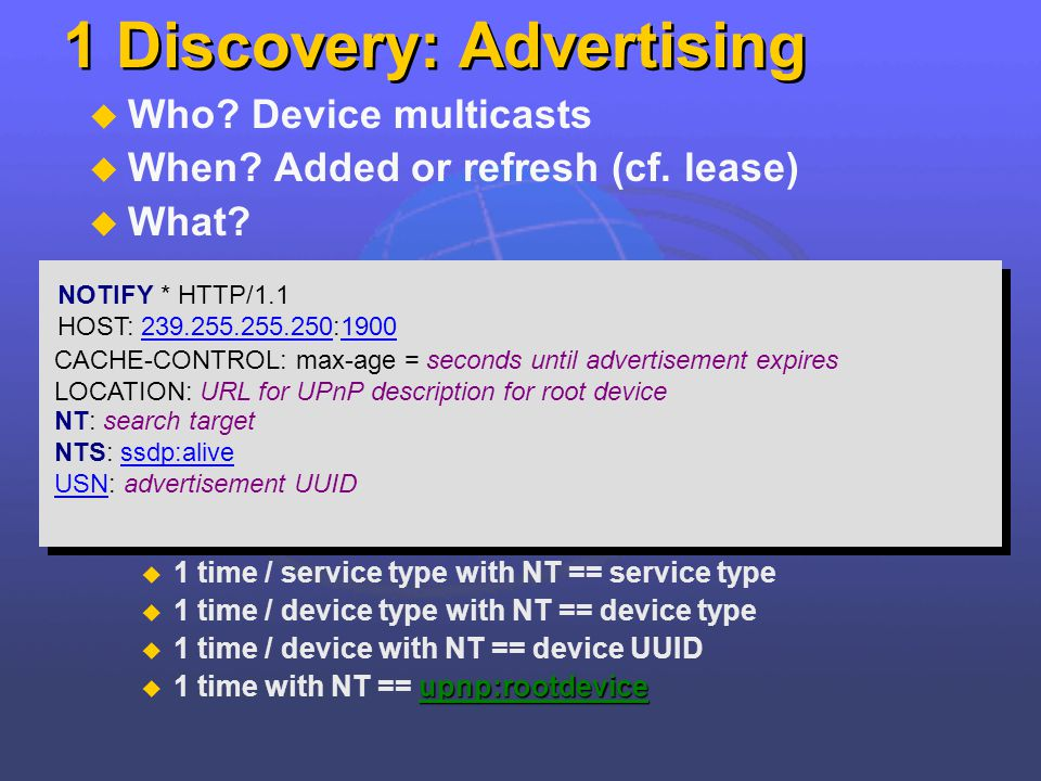 1 Discovery: Advertising Who? Device multicasts When? Added or refresh (cf. lease) What? 1 time / service type with NT == service type 1 time / device