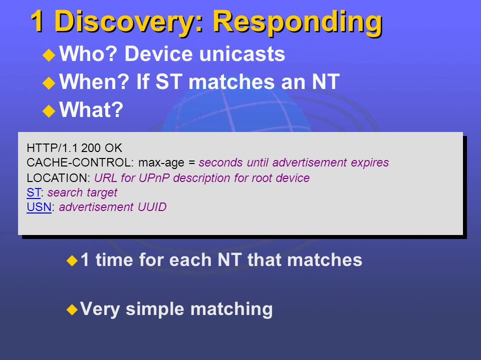 1 Discovery: Responding Who? Device unicasts When? If ST matches an NT What? 1 time for each NT that matches Very simple matching HTTP/1.1 200 OK CACH