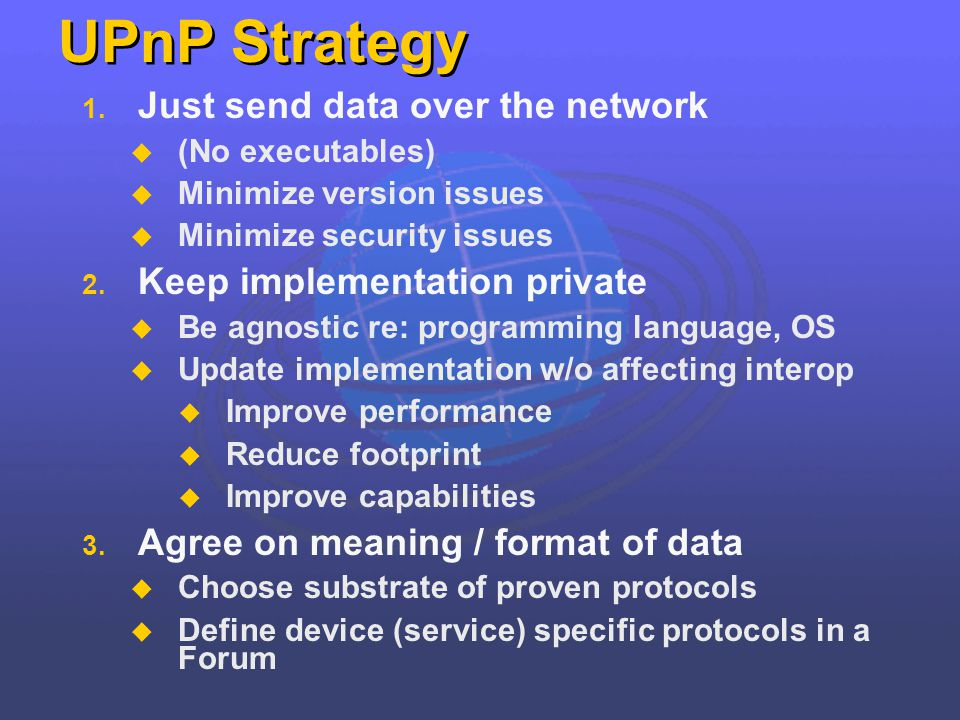 UPnP Strategy 1. Just send data over the network (No executables) Minimize version issues Minimize security issues 2. Keep implementation private Be a