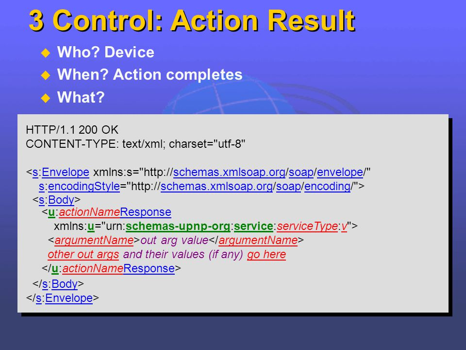 3 Control: Action Result Who? Device When? Action completes What? HTTP/1.1 200 OK CONTENT-TYPE: text/xml; charset=