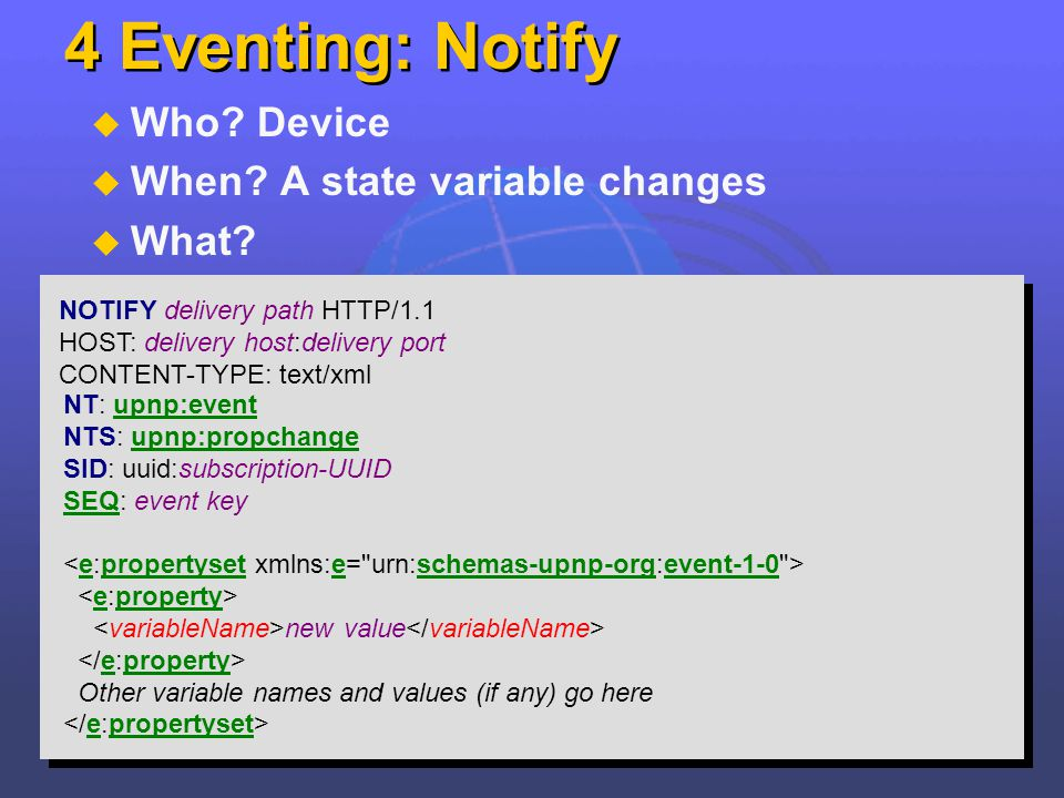 4 Eventing: Notify Who? Device When? A state variable changes What? NOTIFY delivery path HTTP/1.1 HOST: delivery host:delivery port CONTENT-TYPE: text
