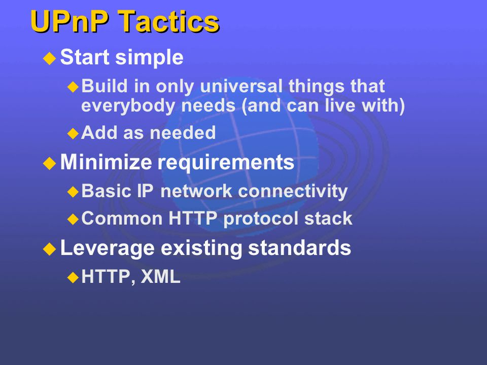 UPnP Tactics Start simple Build in only universal things that everybody needs (and can live with) Add as needed Minimize requirements Basic IP network