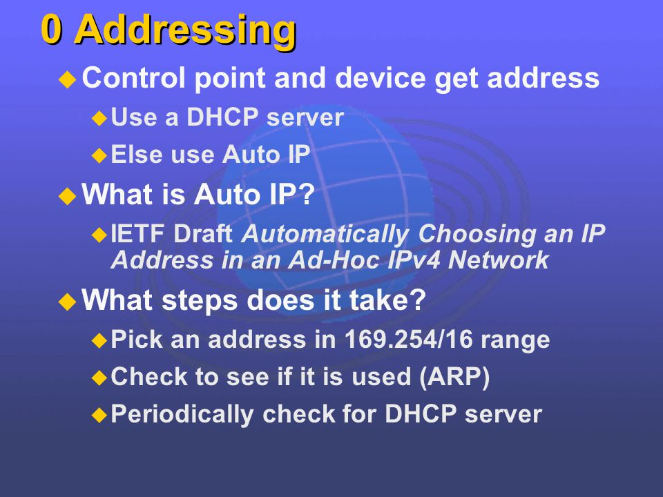 0 Addressing Control point and device get address Use a DHCP server Else use Auto IP What is Auto IP? IETF Draft Automatically Choosing an IP Address