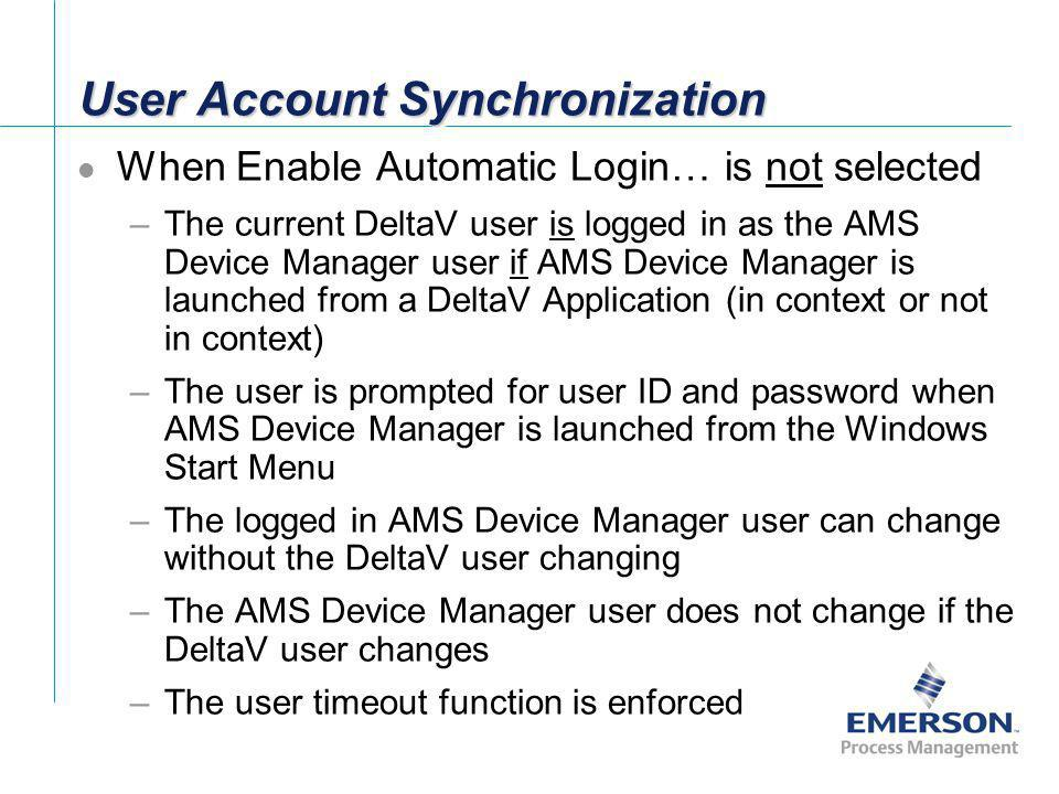 User Account Synchronization When Enable Automatic Login… is not selected –The current DeltaV user is logged in as the AMS Device Manager user if AMS