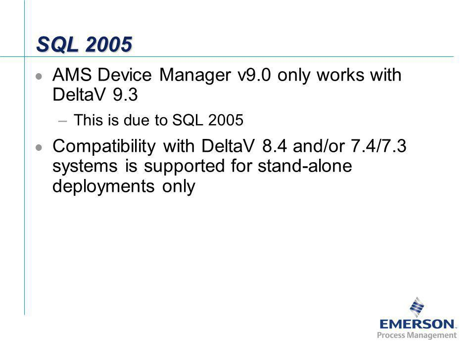 SQL 2005 AMS Device Manager v9.0 only works with DeltaV 9.3 –This is due to SQL 2005 Compatibility with DeltaV 8.4 and/or 7.4/7.3 systems is supported