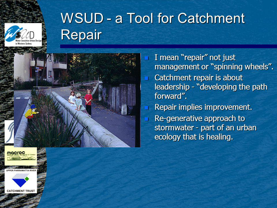 WSUD - Planning & Design Concept n Codify emerging values n Part of new paradigm n Optimise and integrate urban planning and management of urban water cycle n Range of scales and time horizons n A more humble and unified way of conceiving the relationship between earth, water and human life (Cosgrove 1990)