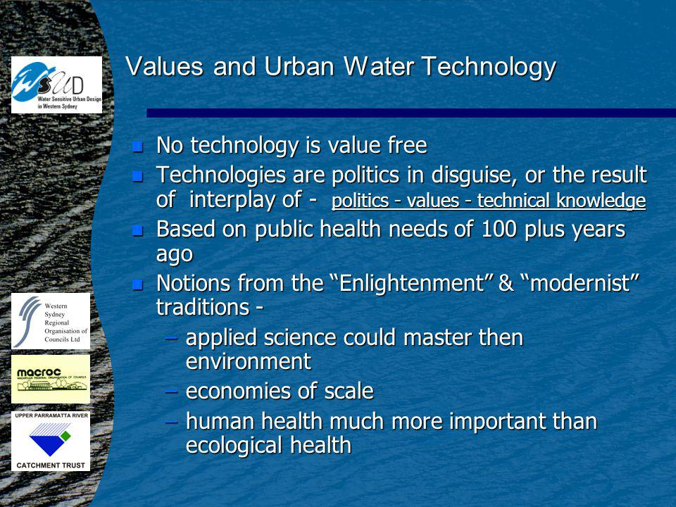 Values and Urban Water Technology n No technology is value free n Technologies are politics in disguise, or the result of interplay of - politics - values - technical knowledge n Based on public health needs of 100 plus years ago n Notions from the Enlightenment & modernist traditions - –applied science could master then environment –economies of scale –human health much more important than ecological health