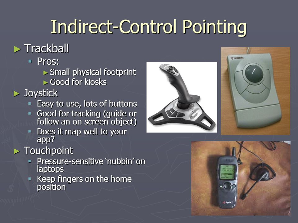 Indirect-Control Pointing Trackball Trackball Pros: Pros: Small physical footprint Small physical footprint Good for kiosks Good for kiosks Joystick J