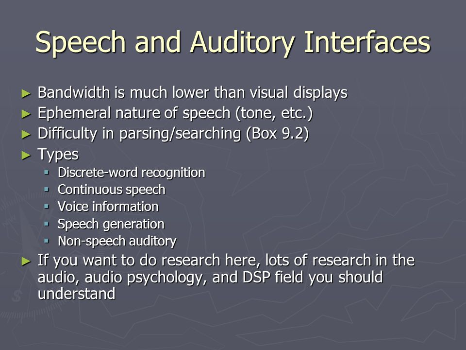 Speech and Auditory Interfaces Bandwidth is much lower than visual displays Bandwidth is much lower than visual displays Ephemeral nature of speech (t