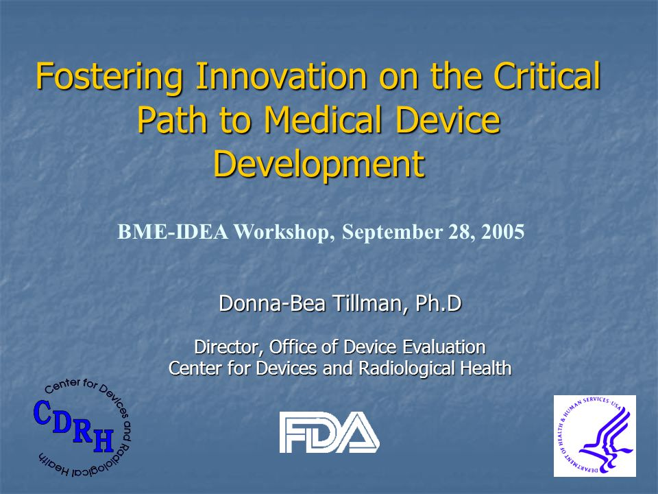Donna-Bea Tillman, Ph.D Director, Office of Device Evaluation Center for Devices and Radiological Health Fostering Innovation on the Critical Path to Medical Device Development BME-IDEA Workshop, September 28, 2005