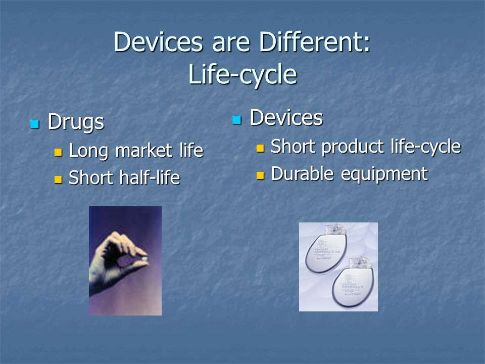 Devices are Different: Life-cycle Drugs Drugs Long market life Long market life Short half-life Short half-life Devices Devices Short product life-cycle Short product life-cycle Durable equipment Durable equipment