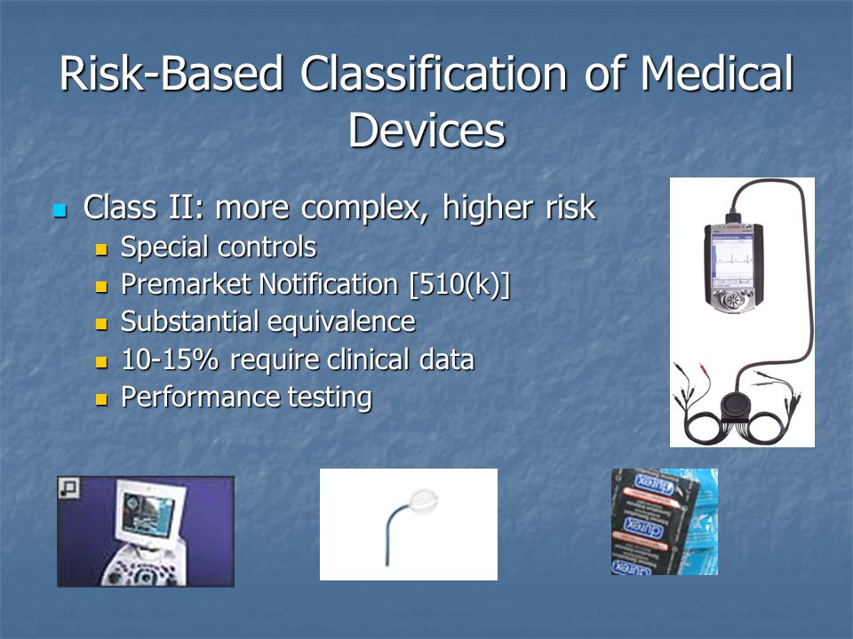 Risk-Based Classification of Medical Devices Class II: more complex, higher risk Class II: more complex, higher risk Special controls Special controls Premarket Notification [510(k)] Premarket Notification [510(k)] Substantial equivalence Substantial equivalence 10-15% require clinical data 10-15% require clinical data Performance testing Performance testing