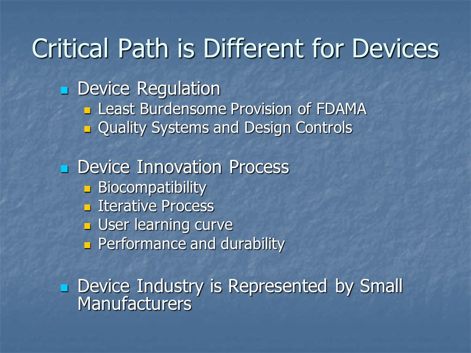 Critical Path is Different for Devices Device Regulation Device Regulation Least Burdensome Provision of FDAMA Least Burdensome Provision of FDAMA Quality Systems and Design Controls Quality Systems and Design Controls Device Innovation Process Device Innovation Process Biocompatibility Biocompatibility Iterative Process Iterative Process User learning curve User learning curve Performance and durability Performance and durability Device Industry is Represented by Small Manufacturers Device Industry is Represented by Small Manufacturers