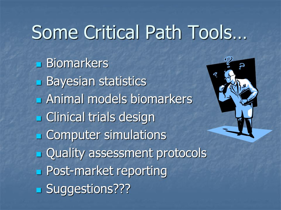 Some Critical Path Tools… Biomarkers Biomarkers Bayesian statistics Bayesian statistics Animal models biomarkers Animal models biomarkers Clinical trials design Clinical trials design Computer simulations Computer simulations Quality assessment protocols Quality assessment protocols Post-market reporting Post-market reporting Suggestions??.
