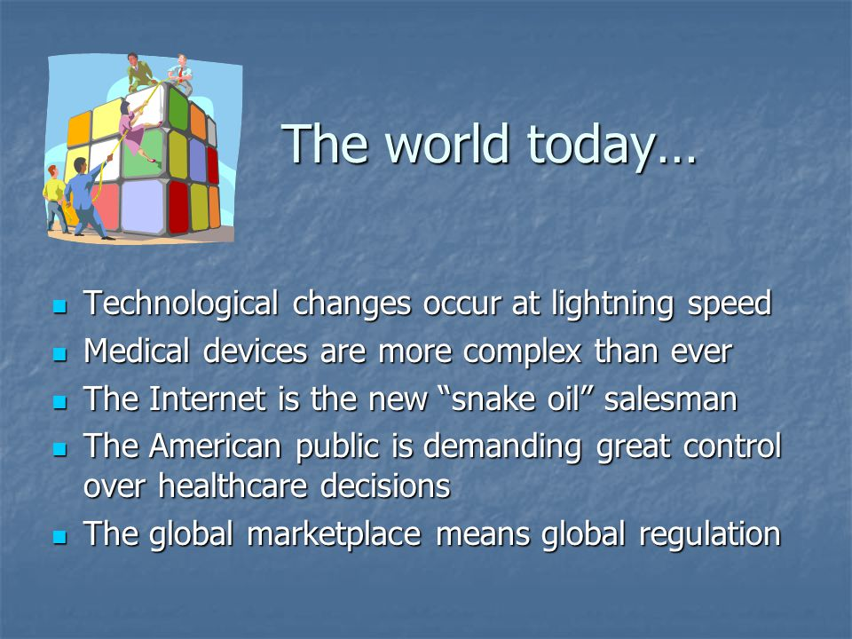 The world today… Technological changes occur at lightning speed Technological changes occur at lightning speed Medical devices are more complex than ever Medical devices are more complex than ever The Internet is the new snake oil salesman The Internet is the new snake oil salesman The American public is demanding great control over healthcare decisions The American public is demanding great control over healthcare decisions The global marketplace means global regulation The global marketplace means global regulation
