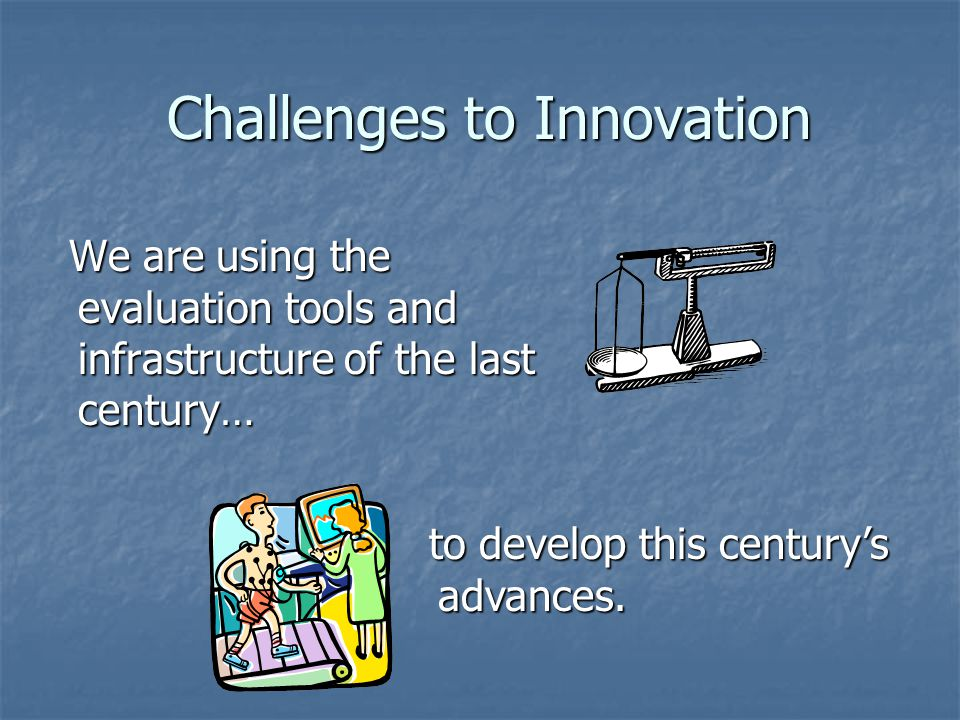 Challenges to Innovation Challenges to Innovation We are using the evaluation tools and infrastructure of the last century… We are using the evaluation tools and infrastructure of the last century… to develop this centurys advances.