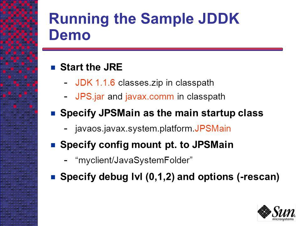 Running the Sample JDDK Demo Start the JRE - JDK 1.1.6 classes.zip in classpath - JPS.jar and javax.comm in classpath Specify JPSMain as the main star
