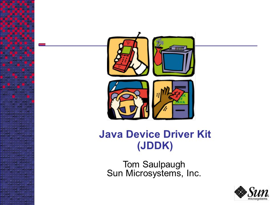 Java Device Driver Kit (JDDK) Tom Saulpaugh Sun Microsystems, Inc.
