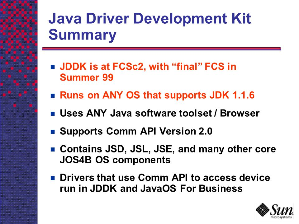 Java Driver Development Kit Summary JDDK is at FCSc2, with final FCS in Summer 99 Runs on ANY OS that supports JDK 1.1.6 Uses ANY Java software toolse